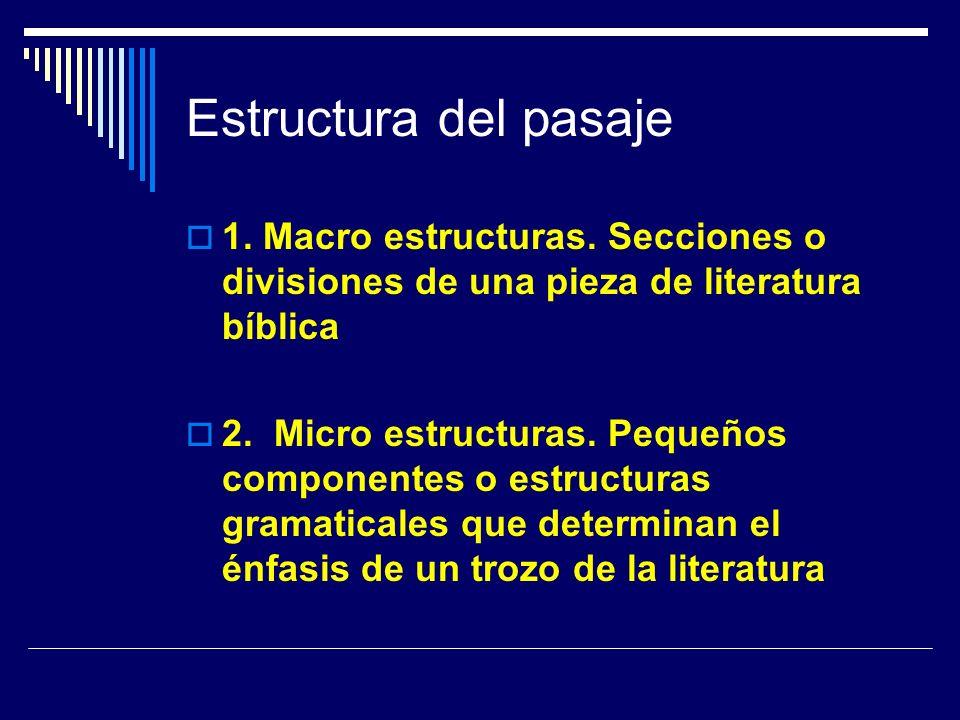 Estructura del pasaje 1. Macro estructuras. Secciones o divisiones de una pieza de literatura bíblica 2. Micro estructuras. Pequeños componentes o est