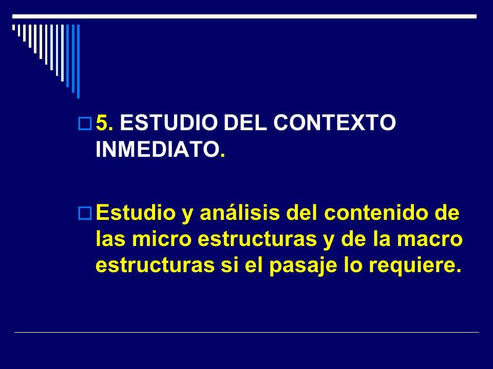 5. ESTUDIO DEL CONTEXTO INMEDIATO. Estudio y análisis del contenido de las micro estructuras y de la macro estructuras si el pasaje lo requiere.