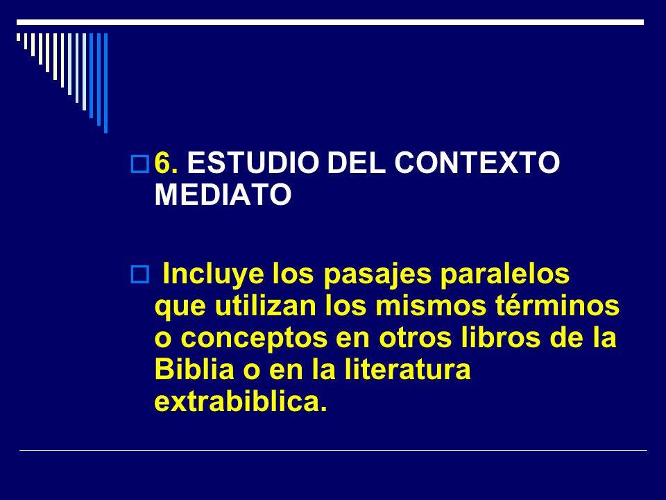 6. ESTUDIO DEL CONTEXTO MEDIATO Incluye los pasajes paralelos que utilizan los mismos términos o conceptos en otros libros de la Biblia o en la litera
