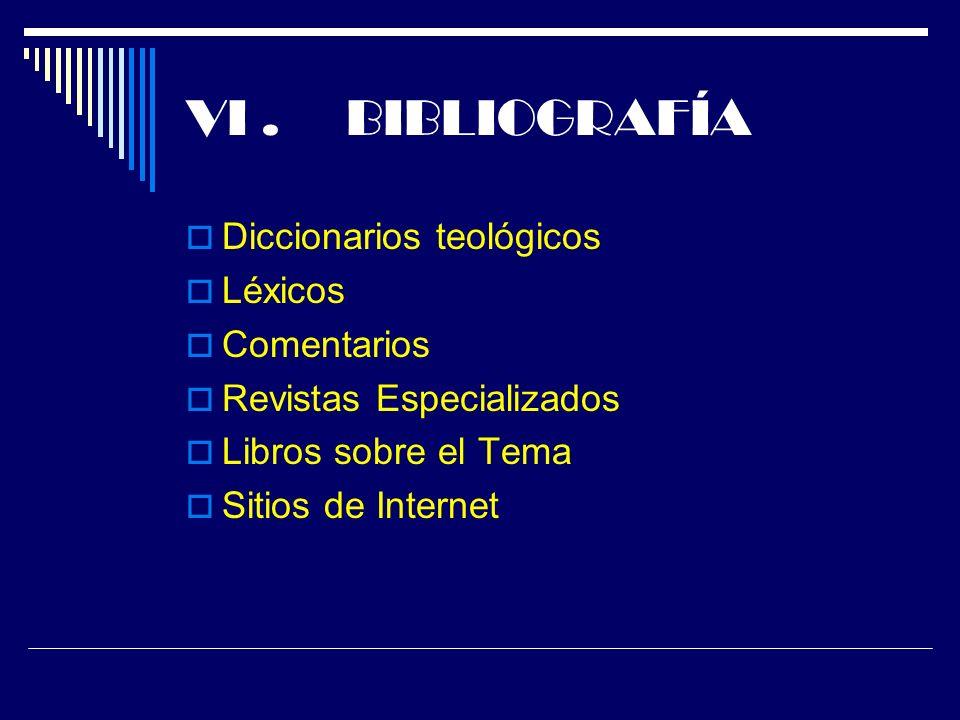 VI. BIBLIOGRAFÍA Diccionarios teológicos Léxicos Comentarios Revistas Especializados Libros sobre el Tema Sitios de Internet