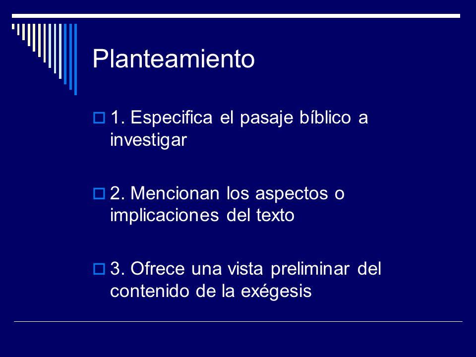 Planteamiento 1. Especifica el pasaje bíblico a investigar 2. Mencionan los aspectos o implicaciones del texto 3. Ofrece una vista preliminar del cont