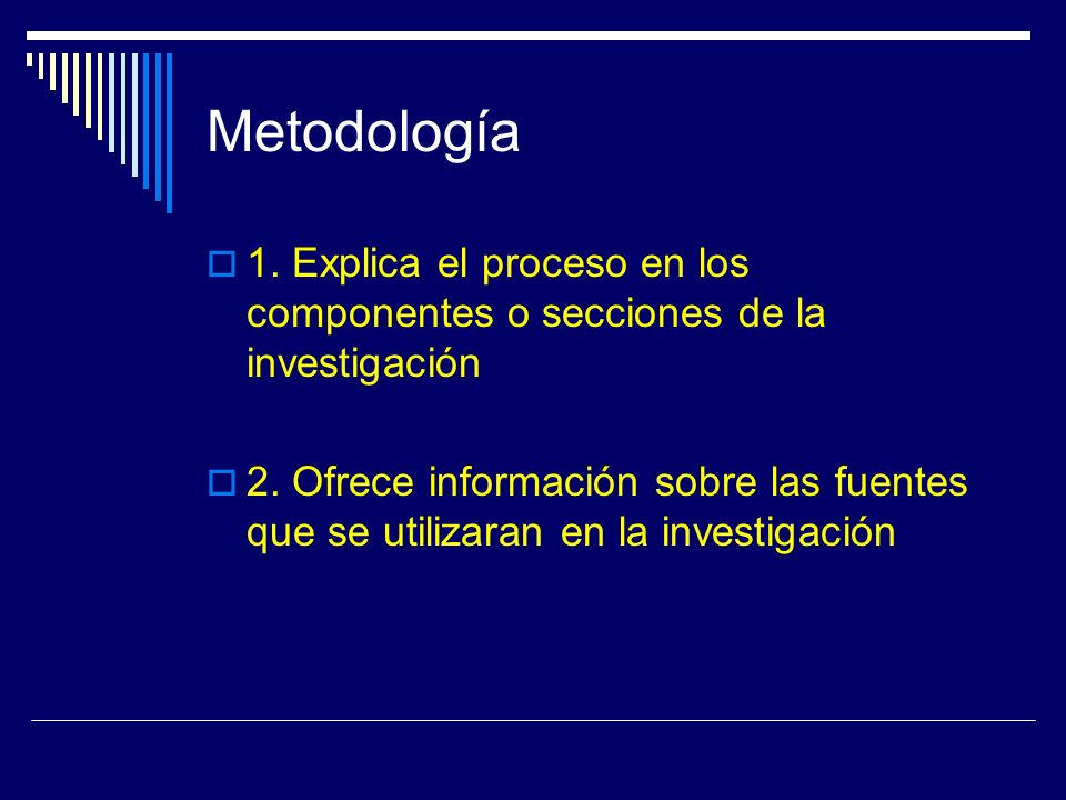 Metodología 1. Explica el proceso en los componentes o secciones de la investigación 2. Ofrece información sobre las fuentes que se utilizaran en la i