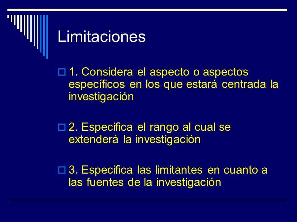 Limitaciones 1. Considera el aspecto o aspectos específicos en los que estará centrada la investigación 2. Especifica el rango al cual se extenderá la