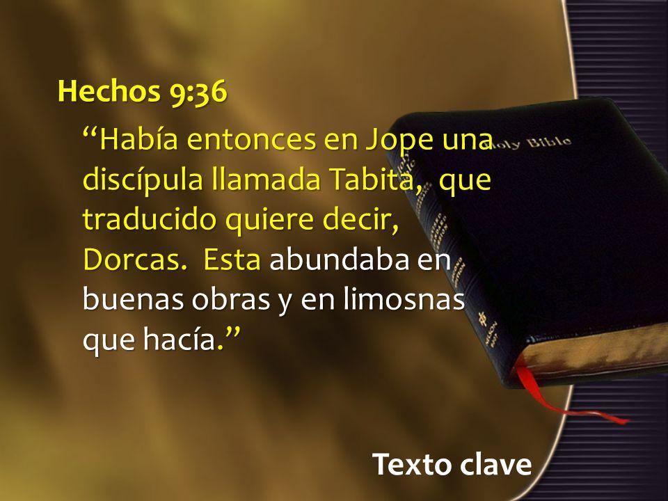 Texto clave Hechos 9:36 Había entonces en Jope una discípula llamada Tabita, que traducido quiere decir, Dorcas.
