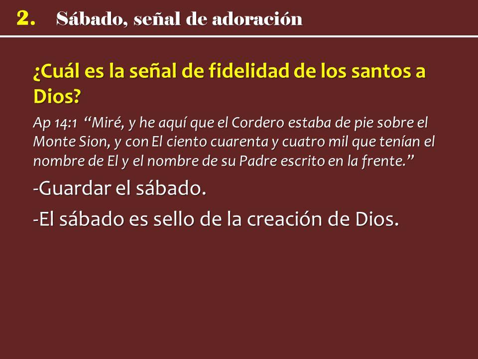 Sábado, señal de adoración 2. ¿Cuál es la señal de fidelidad de los santos a Dios? Ap 14:1 Miré, y he aquí que el Cordero estaba de pie sobre el Monte