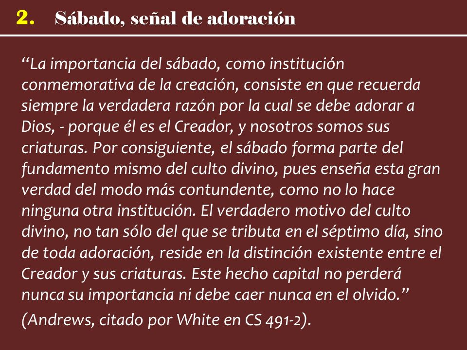 Sábado, señal de adoración 2. La importancia del sábado, como institución conmemorativa de la creación, consiste en que recuerda siempre la verdadera