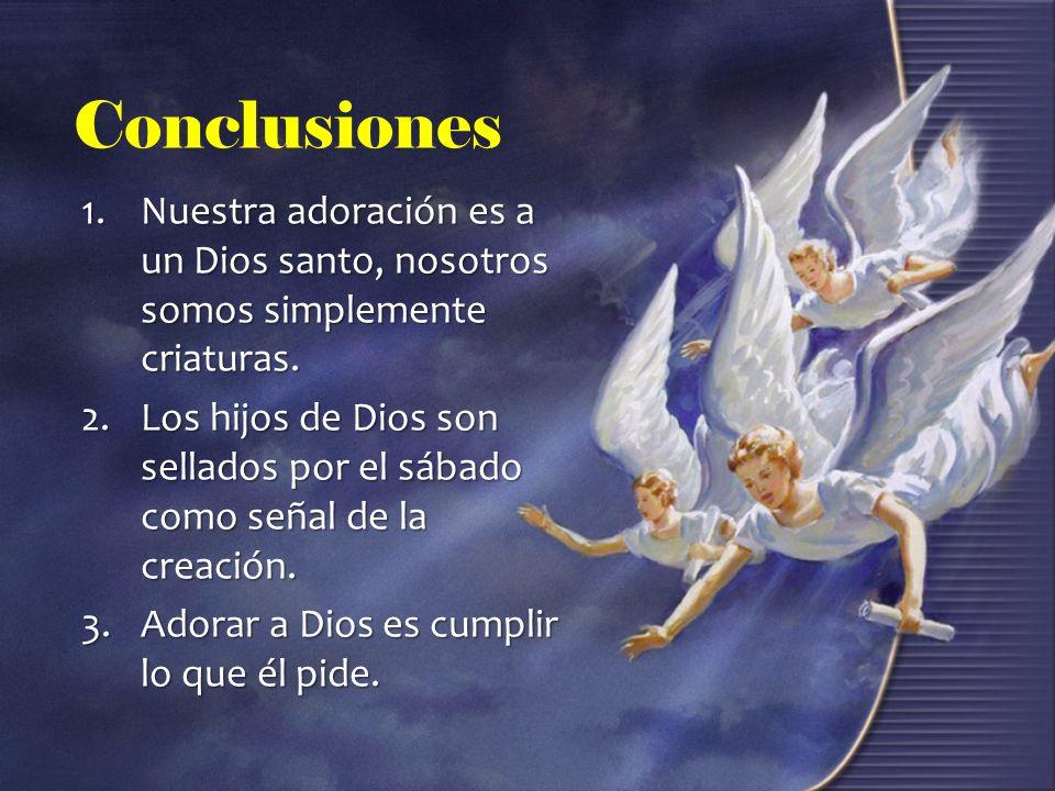 Conclusiones 1.Nuestra adoración es a un Dios santo, nosotros somos simplemente criaturas. 2.Los hijos de Dios son sellados por el sábado como señal d