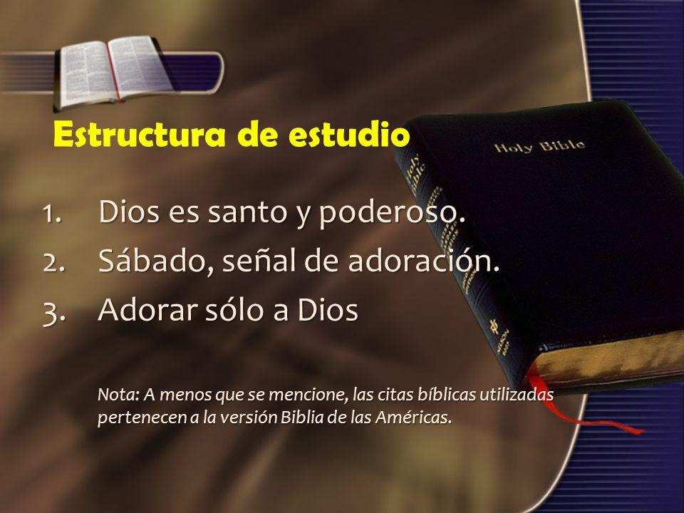 Estructura de estudio 1.Dios es santo y poderoso. 2.Sábado, señal de adoración. 3.Adorar sólo a Dios Nota: A menos que se mencione, las citas bíblicas