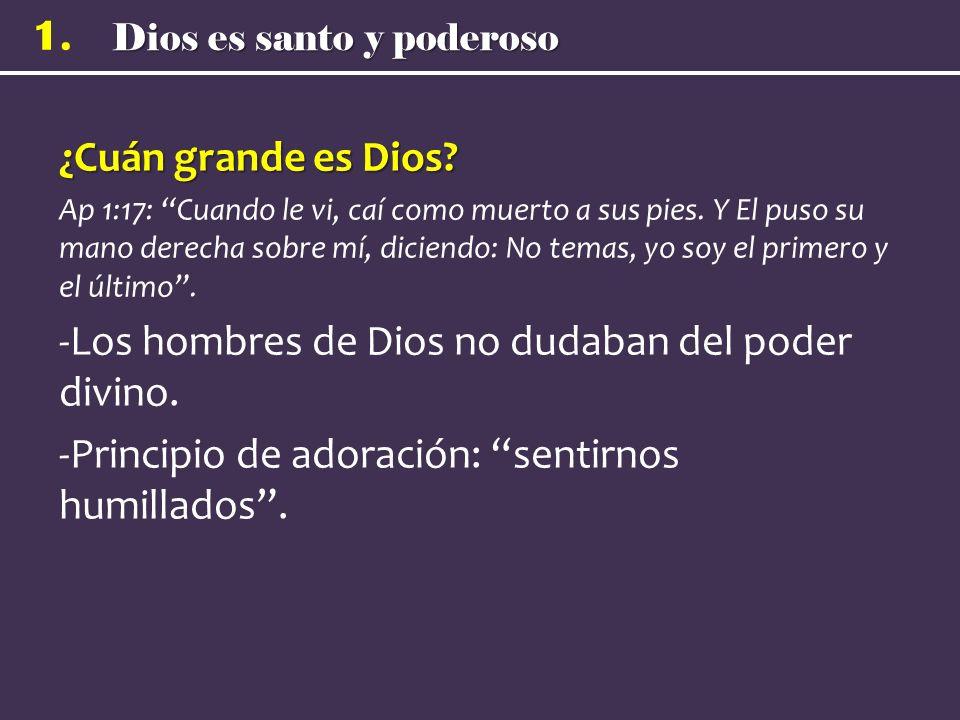 Dios es santo y poderoso 1. ¿Cuán grande es Dios? Ap 1:17: Cuando le vi, caí como muerto a sus pies. Y El puso su mano derecha sobre mí, diciendo: No