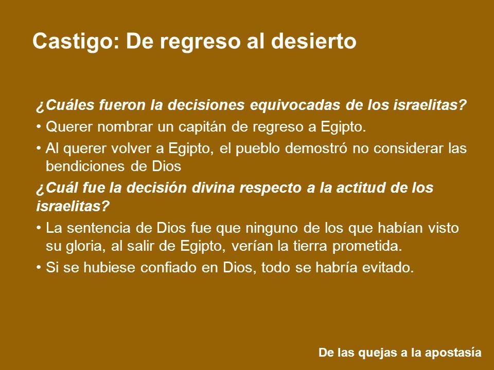 De las quejas a la apostasía Castigo: De regreso al desierto ¿Cuáles fueron la decisiones equivocadas de los israelitas? Querer nombrar un capitán de