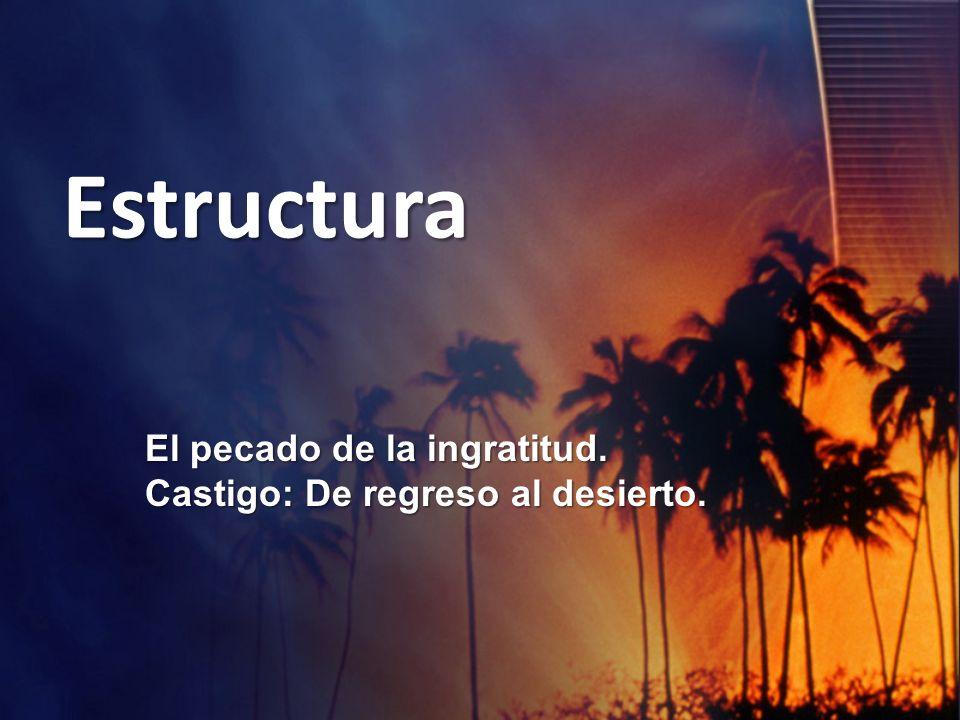 Estructura El pecado de la ingratitud. Castigo: De regreso al desierto.