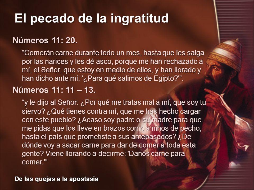 El pecado de la ingratitud De las quejas a la apostasía Números 11: 20. Comerán carne durante todo un mes, hasta que les salga por las narices y les d