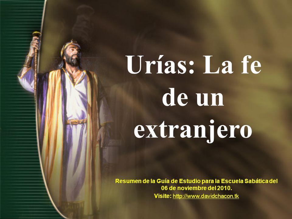 Urías: La fe de un extranjero Resumen de la Guía de Estudio para la Escuela Sabática del 06 de noviembre del 2010. Visite: http://www.davidchacon.tk h