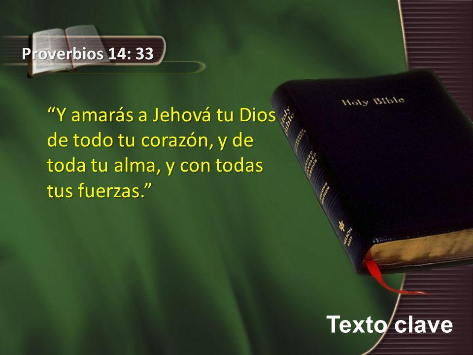 Texto clave Proverbios 14: 33 Y amarás a Jehová tu Dios de todo tu corazón, y de toda tu alma, y con todas tus fuerzas.