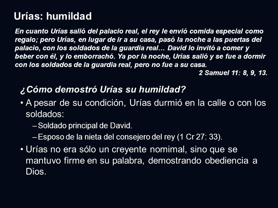 Urías: humildad ¿Cómo demostró Urías su humildad? A pesar de su condición, Urías durmió en la calle o con los soldados:A pesar de su condición, Urías
