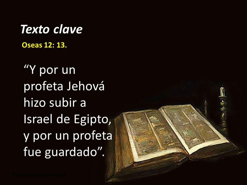 Probar a los profetas Oseas 12: 13. Y por un profeta Jehová hizo subir a Israel de Egipto, y por un profeta fue guardado. Texto clave
