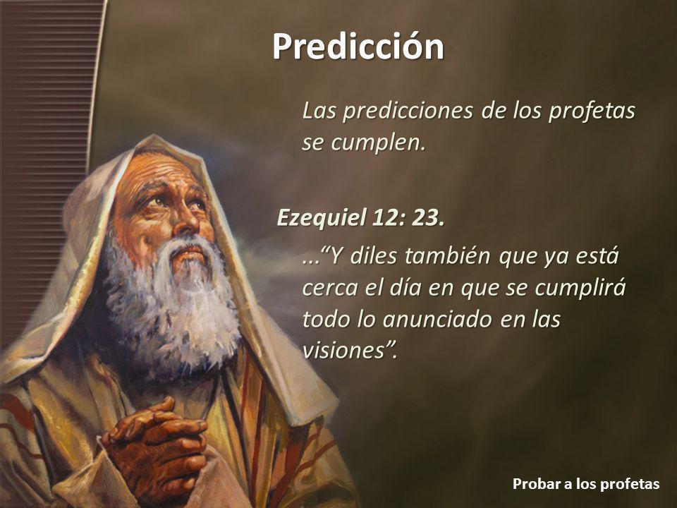 Predicción Probar a los profetas Las predicciones de los profetas se cumplen. Ezequiel 12: 23....Y diles también que ya está cerca el día en que se cu