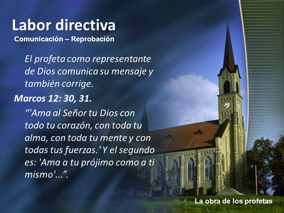 La obra de los profetas Labor directiva El profeta como representante de Dios comunica su mensaje y también corrige. Marcos 12: 30, 31. 'Ama al Señor