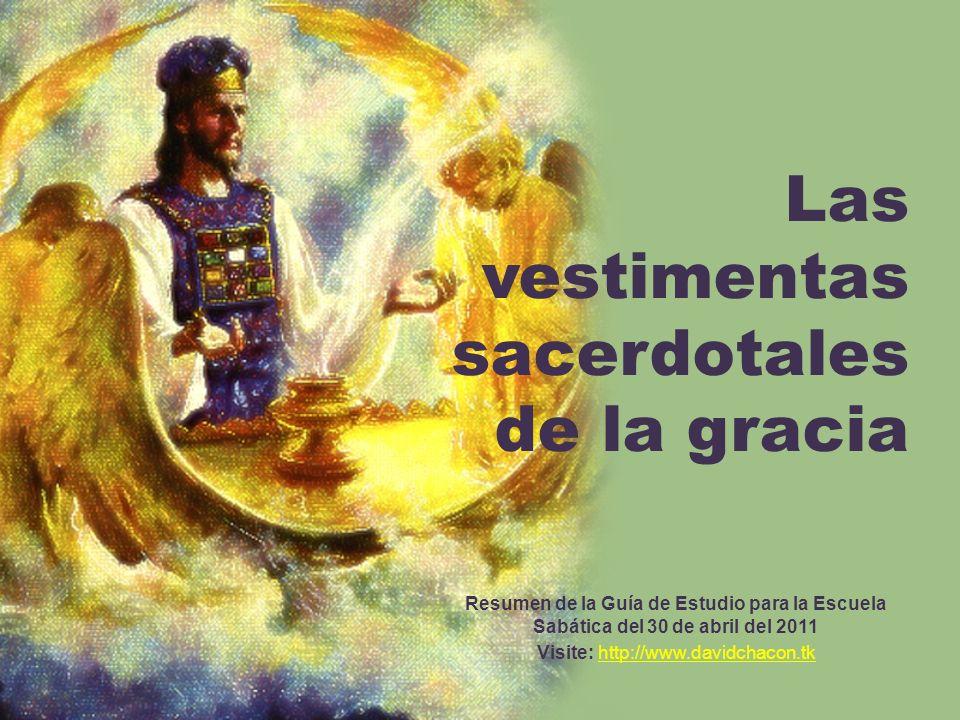 Las vestimentas sacerdotales de la gracia Resumen de la Guía de Estudio para la Escuela Sabática del 30 de abril del 2011 Visite: http://www.davidchac