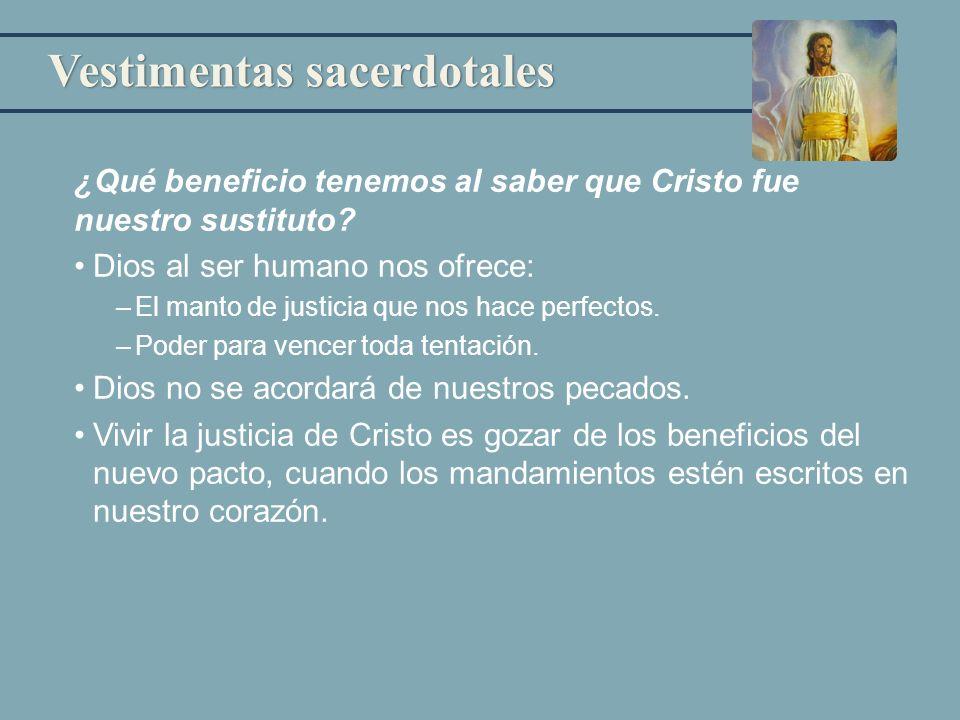 Vestimentas sacerdotales ¿Qué beneficio tenemos al saber que Cristo fue nuestro sustituto? Dios al ser humano nos ofrece: –El manto de justicia que no