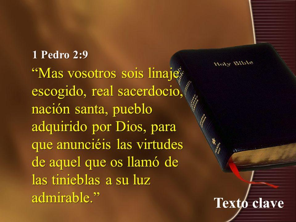 Texto clave 1 Pedro 2:9 Mas vosotros sois linaje escogido, real sacerdocio, nación santa, pueblo adquirido por Dios, para que anunciéis las virtudes d