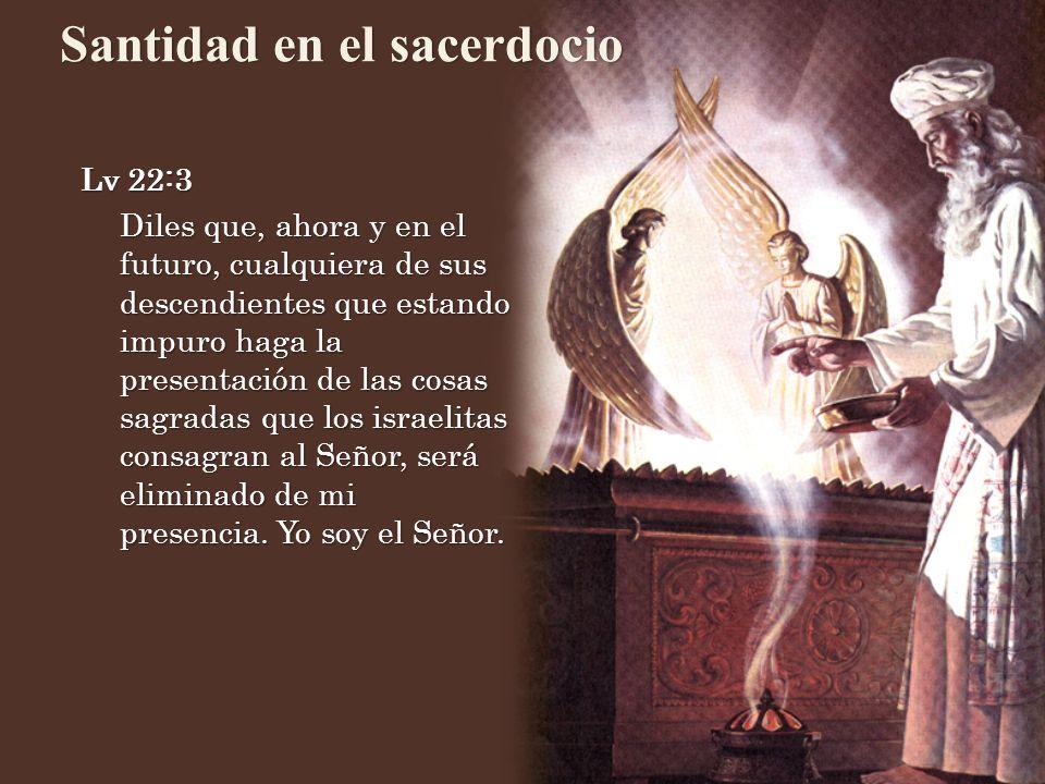 Santidad en el sacerdocio Lv 22:3 Diles que, ahora y en el futuro, cualquiera de sus descendientes que estando impuro haga la presentación de las cosa