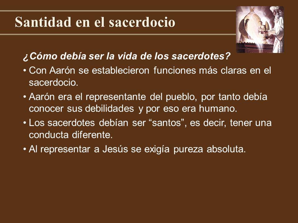 Santidad en el sacerdocio ¿Cómo debía ser la vida de los sacerdotes? Con Aarón se establecieron funciones más claras en el sacerdocio. Aarón era el re