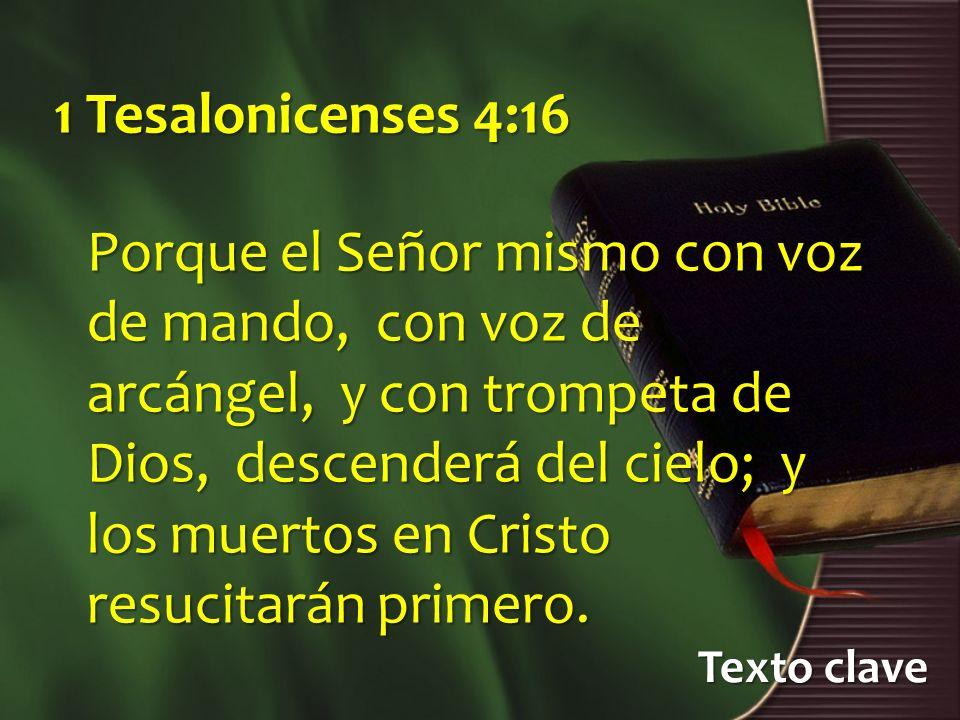 Texto clave 1 Tesalonicenses 4:16 Porque el Señor mismo con voz de mando, con voz de arcángel, y con trompeta de Dios, descenderá del cielo; y los mue