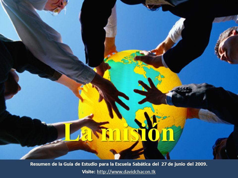 Resumen de la Guía de Estudio para la Escuela Sabática del 27 de junio del 2009. Visite: http://www.davidchacon.tkhttp://www.davidchacon.tk La misión