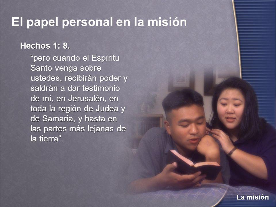 La misión El papel personal en la misión Hechos 1: 8. pero cuando el Espíritu Santo venga sobre ustedes, recibirán poder y saldrán a dar testimonio de