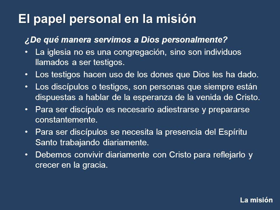 La misión El papel personal en la misión ¿De qué manera servimos a Dios personalmente? La iglesia no es una congregación, sino son individuos llamados