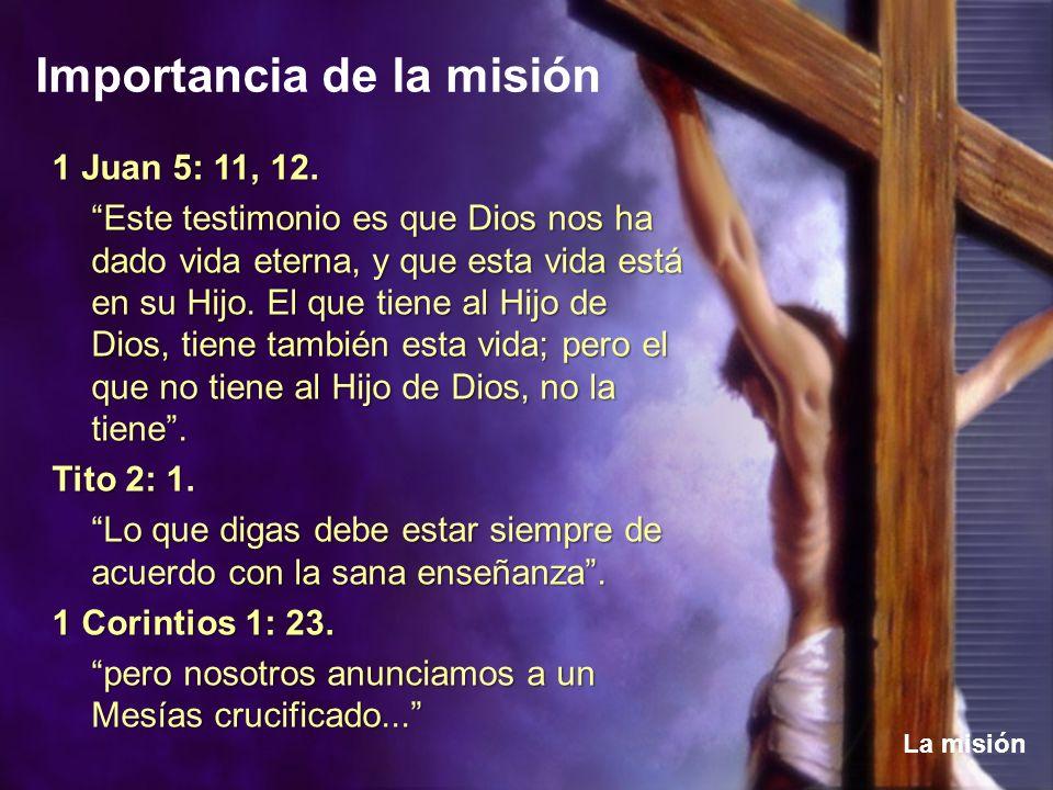 Importancia de la misión La misión 1 Juan 5: 11, 12. Este testimonio es que Dios nos ha dado vida eterna, y que esta vida está en su Hijo. El que tien