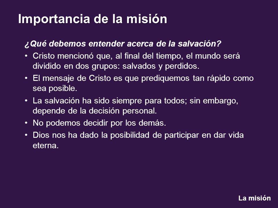 La misión Importancia de la misión ¿Qué debemos entender acerca de la salvación? Cristo mencionó que, al final del tiempo, el mundo será dividido en d