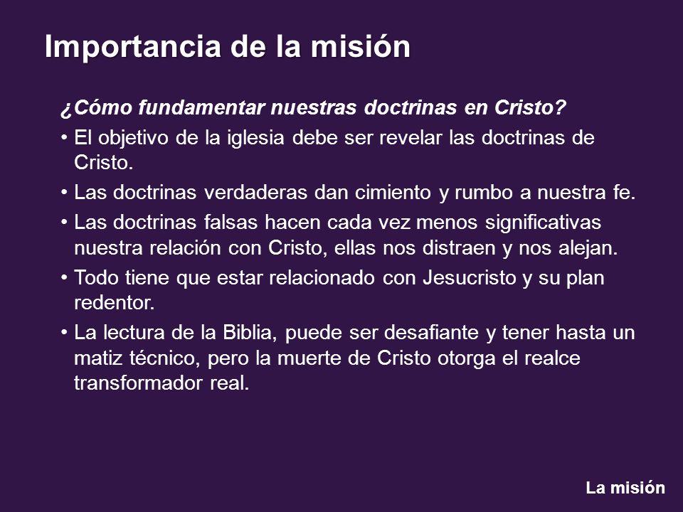 La misión Importancia de la misión ¿Cómo fundamentar nuestras doctrinas en Cristo? El objetivo de la iglesia debe ser revelar las doctrinas de Cristo.
