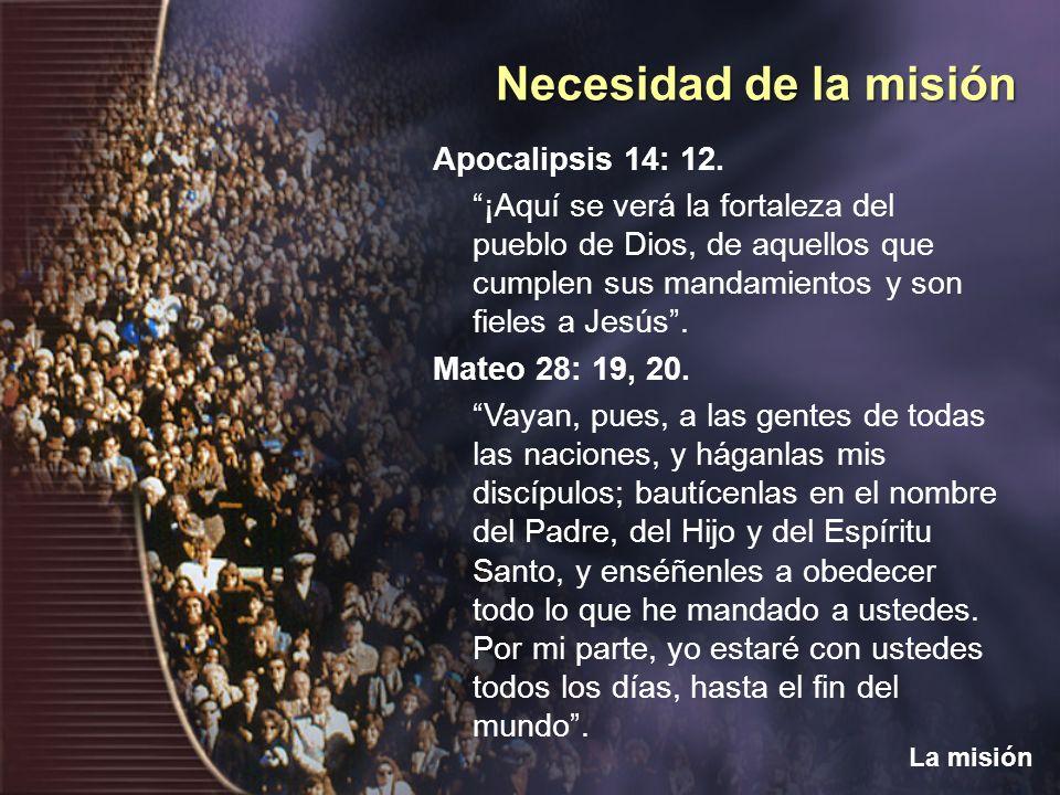 Necesidad de la misión La misión Apocalipsis 14: 12. ¡Aquí se verá la fortaleza del pueblo de Dios, de aquellos que cumplen sus mandamientos y son fie