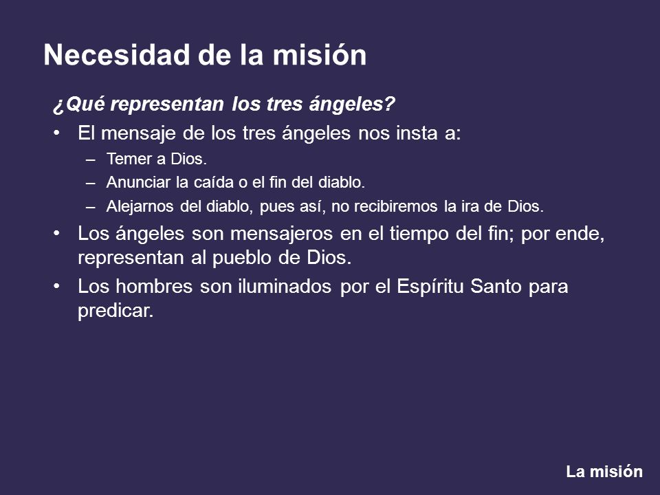 La misión Necesidad de la misión ¿Qué representan los tres ángeles? El mensaje de los tres ángeles nos insta a: –Temer a Dios. –Anunciar la caída o el