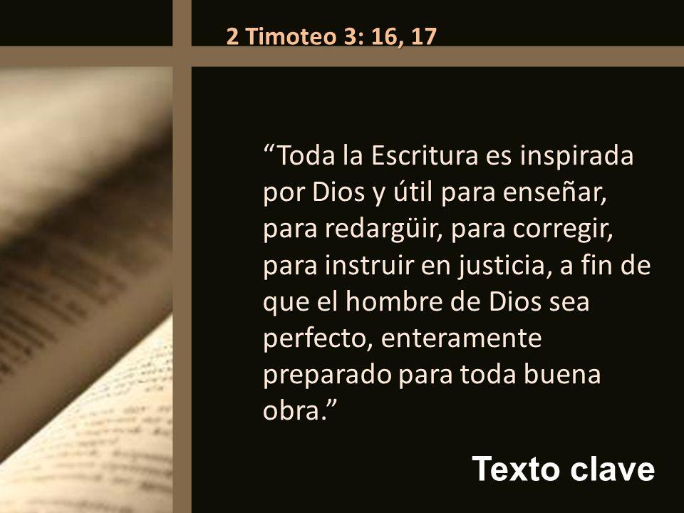 Texto clave 2 Timoteo 3: 16, 17 Toda la Escritura es inspirada por Dios y útil para enseñar, para redargüir, para corregir, para instruir en justicia,