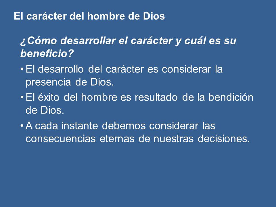 El carácter del hombre de Dios ¿Cómo desarrollar el carácter y cuál es su beneficio? El desarrollo del carácter es considerar la presencia de Dios. El