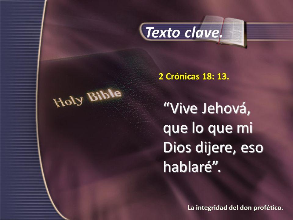 La integridad del don profético. 2 Crónicas 18: 13. Vive Jehová, que lo que mi Dios dijere, eso hablaré. Texto clave.
