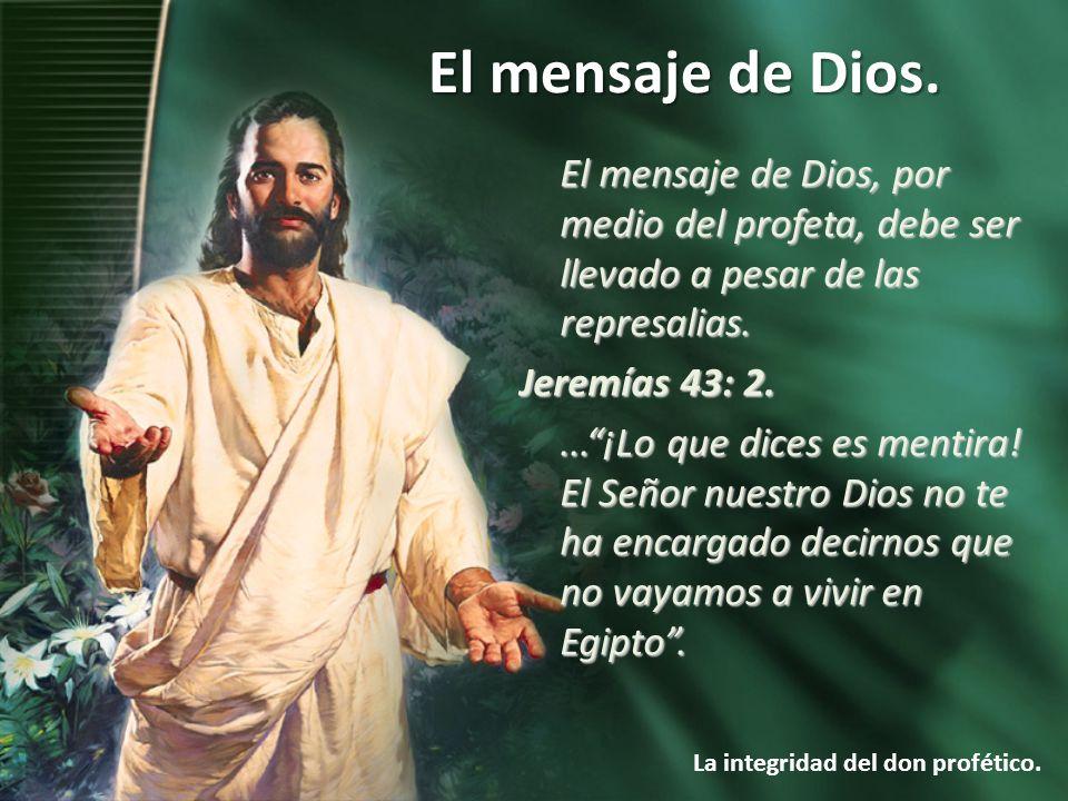 El mensaje de Dios. La integridad del don profético. El mensaje de Dios, por medio del profeta, debe ser llevado a pesar de las represalias. Jeremías