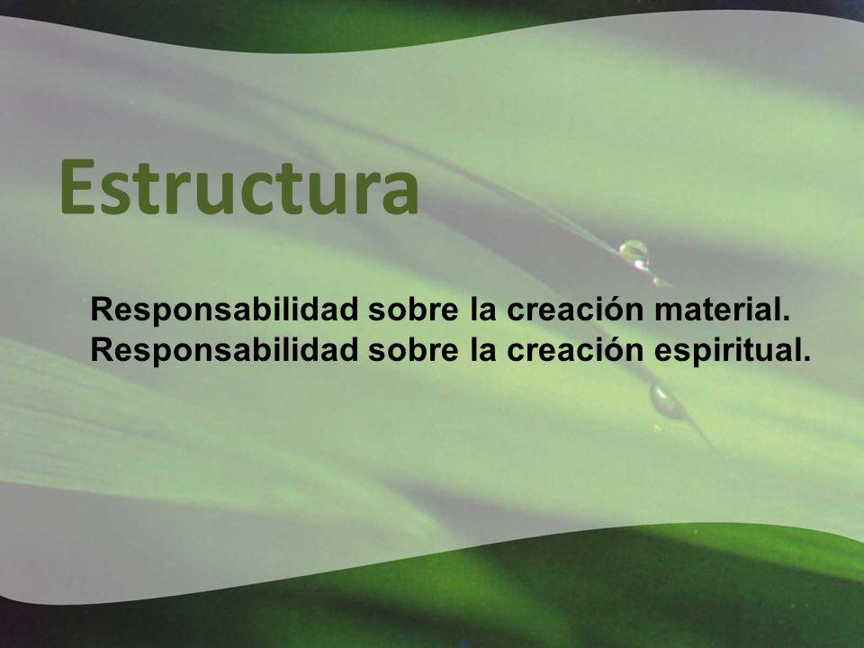 Estructura Responsabilidad sobre la creación material. Responsabilidad sobre la creación espiritual.