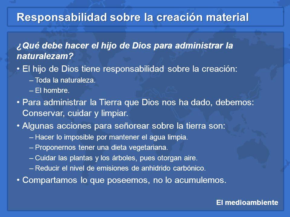 El medioambiente Responsabilidad sobre la creación material ¿Qué debe hacer el hijo de Dios para administrar la naturalezam? El hijo de Dios tiene res