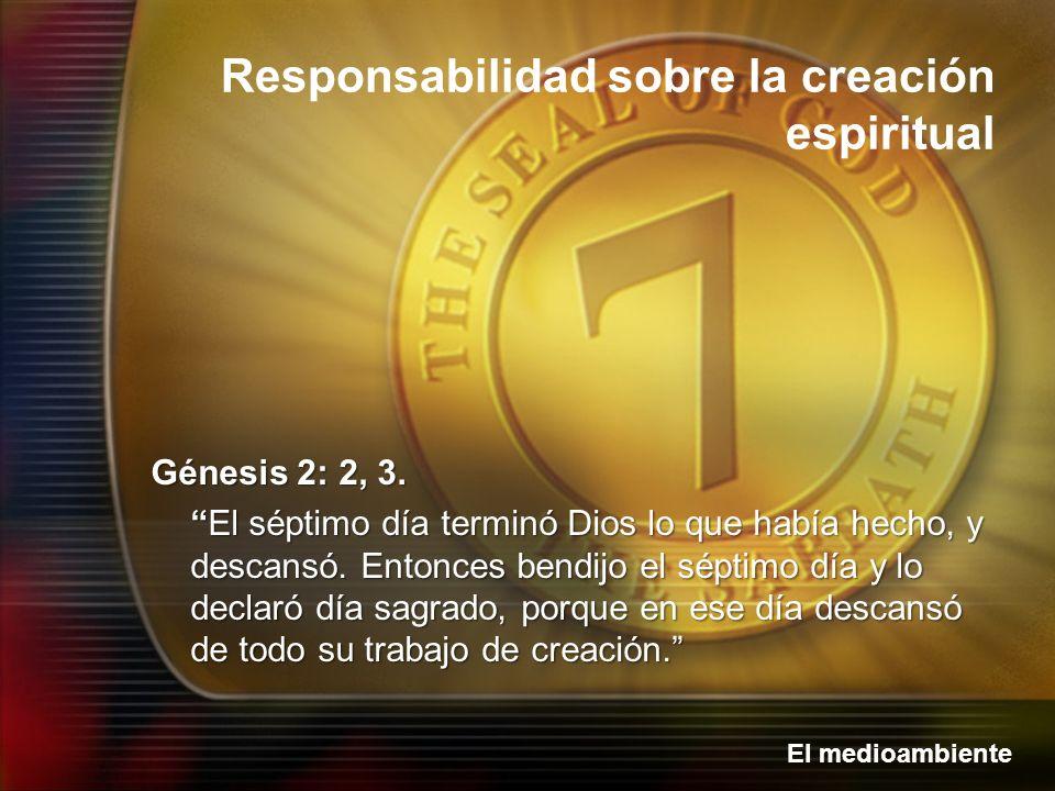 El medioambiente Responsabilidad sobre la creación espiritual Génesis 2: 2, 3. El séptimo día terminó Dios lo que había hecho, y descansó. Entonces be
