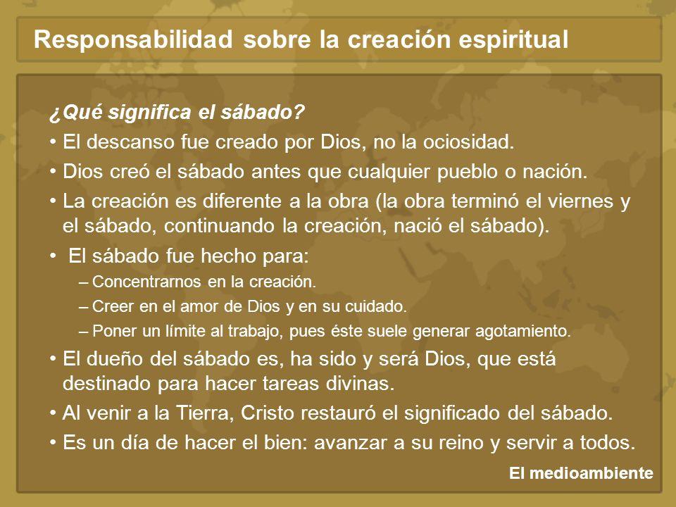El medioambiente Responsabilidad sobre la creación espiritual ¿Qué significa el sábado? El descanso fue creado por Dios, no la ociosidad. Dios creó el