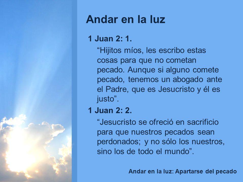 Andar en la luz Andar en la luz: Apartarse del pecado 1 Juan 2: 1. Hijitos míos, les escribo estas cosas para que no cometan pecado. Aunque si alguno