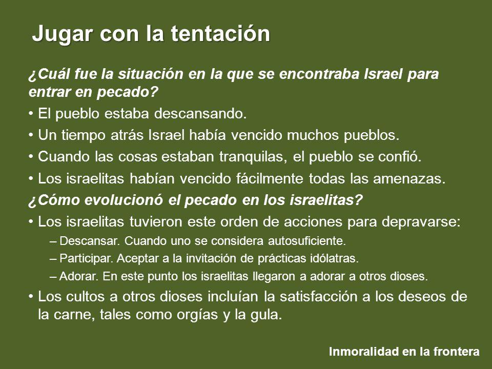 Inmoralidad en la frontera Jugar con la tentación ¿Cuál fue la situación en la que se encontraba Israel para entrar en pecado? El pueblo estaba descan