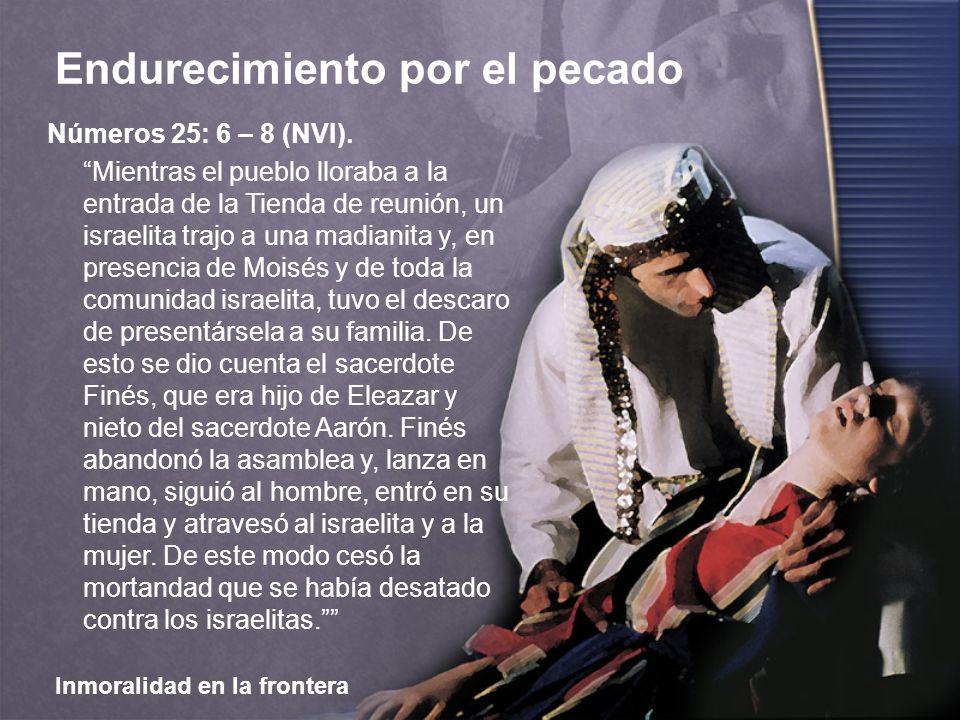 Inmoralidad en la frontera Endurecimiento por el pecado Números 25: 6 – 8 (NVI). Mientras el pueblo lloraba a la entrada de la Tienda de reunión, un i