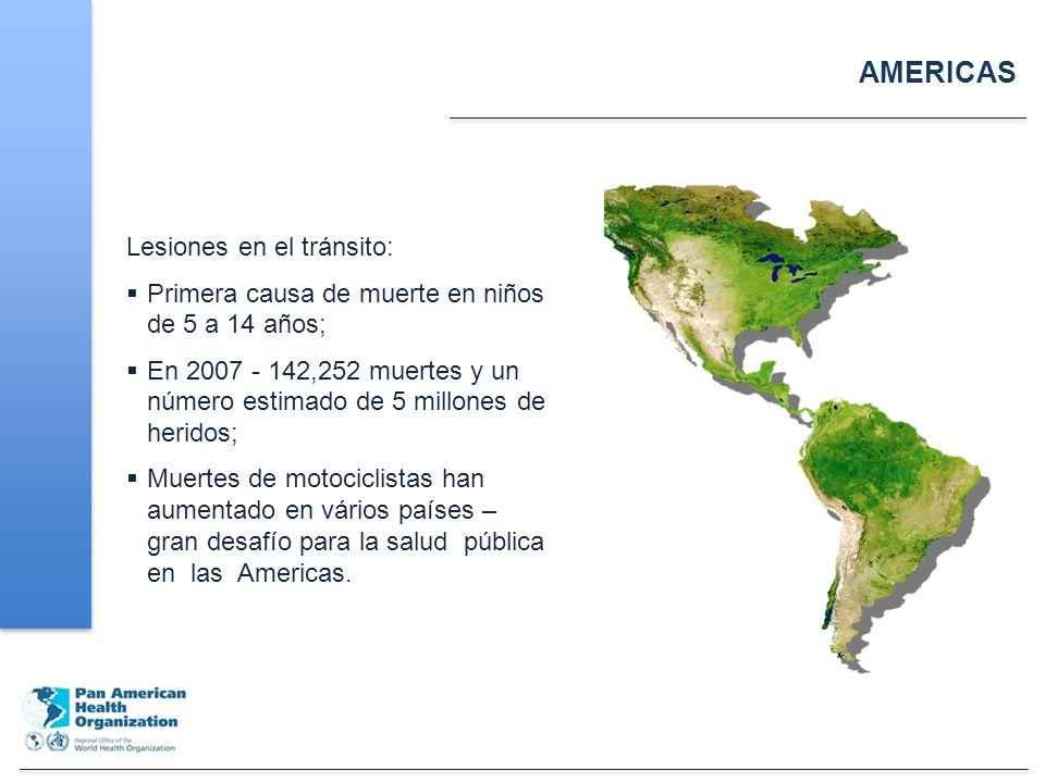 AMERICAS Lesiones en el tránsito: Primera causa de muerte en niños de 5 a 14 años; En 2007 - 142,252 muertes y un número estimado de 5 millones de heridos; Muertes de motociclistas han aumentado en vários países – gran desafío para la salud pública en las Americas.