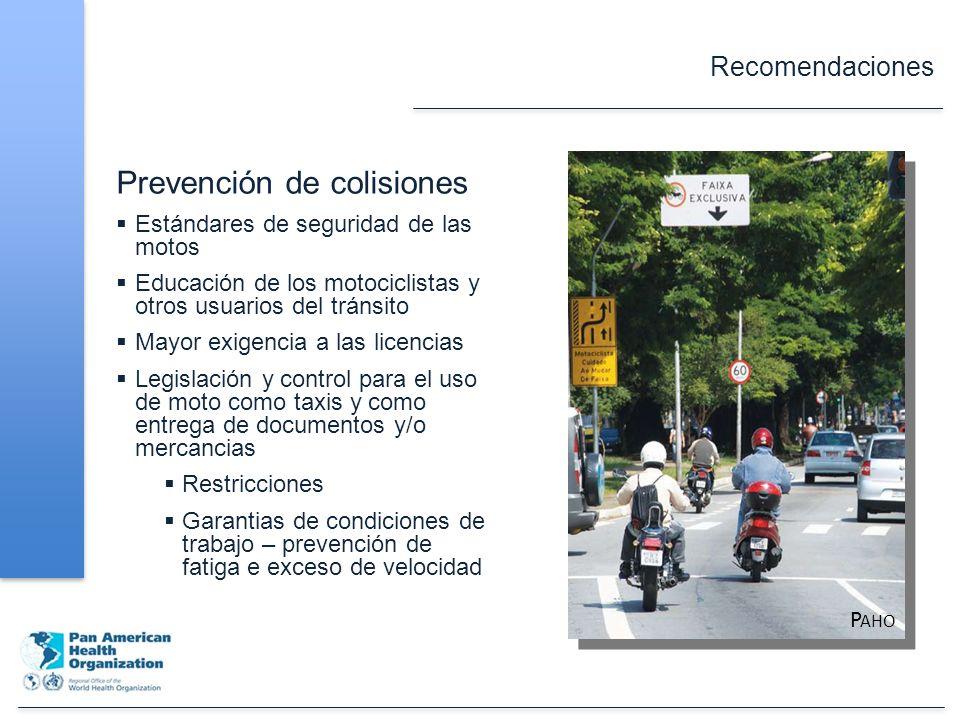 Recomendaciones Prevención de colisiones Estándares de seguridad de las motos Educación de los motociclistas y otros usuarios del tránsito Mayor exigencia a las licencias Legislación y control para el uso de moto como taxis y como entrega de documentos y/o mercancias Restricciones Garantias de condiciones de trabajo – prevención de fatiga e exceso de velocidad P AHO