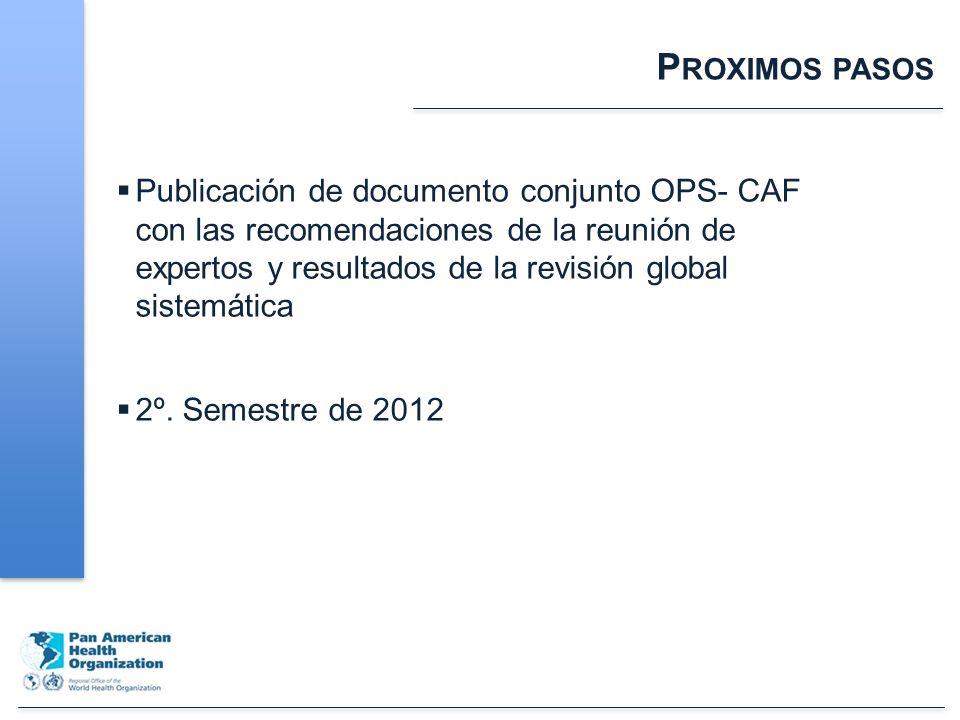 P ROXIMOS PASOS Publicación de documento conjunto OPS- CAF con las recomendaciones de la reunión de expertos y resultados de la revisión global sistemática 2º.